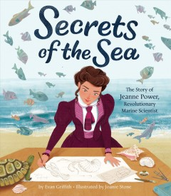 Secrets of the sea : the story of Jeanne Power, revolutionary marine scientist / by Evan Griffith ; illustrated by Joanie Stone.