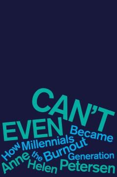 Can't even : how millennials became the burnout generation / Anne Helen Petersen.