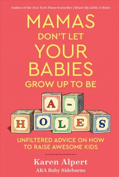 Mamas Don't Let Your Babies Grow Up to Be A-holes : Unfiltered Advice on How to Raise Awesome Kids