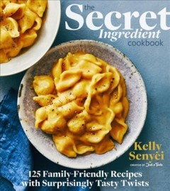 The secret ingredient cookbook : 125 family-friendly recipes with surprisingly tasty twists