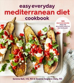 Easy everyday Mediterranean diet cookbook : 125 delicious recipes from the healthiest lifestyle on the planet