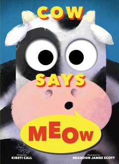 Cow says meow / written by Kirsti Call ; illustrated by Brandon James Scott.