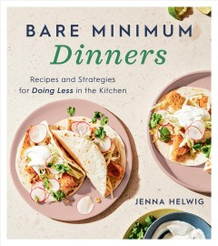 Bare minimum dinners recipes and strategies for doing less in the kitchen / Jenna Helwig