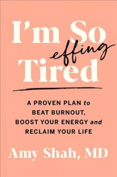 I'm so effing tired : a proven plan to beat burnout, boost your energy, and reclaim your life / Amy Shah, MD.