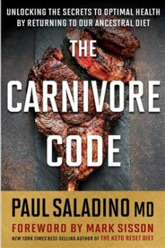 The carnivore code : [unlocking the secrets to optimal health by returning to our ancestral diet] / Paul Saladino ; foreword by Mark Sisson.