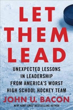 Let them lead : unexpected lessons in leadership from America's worst high school hockey team