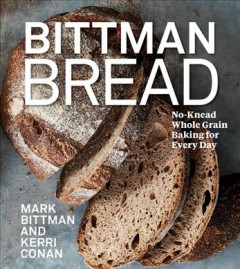 Bittman bread : no-knead whole-grain baking for every day