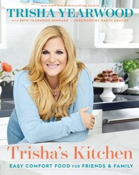 Trisha's kitchen easy comfort food for friends and family / Trisha Yearwood ; with Beth Yearwood Bernard ; foreward by Garth Brooks.