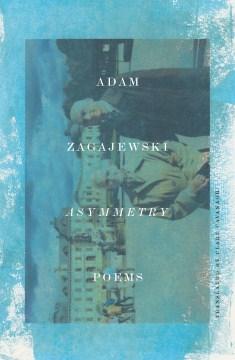 Asymmetry / Adam Zagajewski ; translated from the Polish by Clare Cavanagh.
