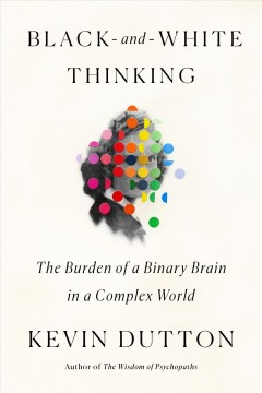 Black-and-white thinking : the burden of a binary brain in a complex world