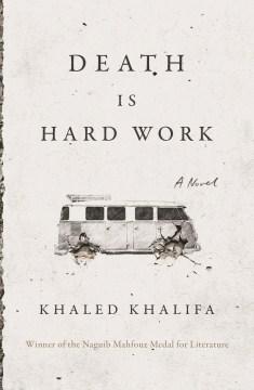 Death is hard work / Khaled Khalifa ; translated from the Arabic by Leri Price.