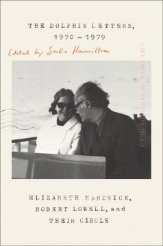 The dolphin letters, 1970-1979 : Elizabeth Hardwick, Robert Lowell, and their circle