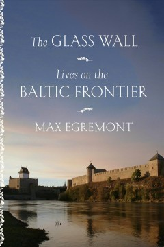 The glass wall : lives on the Baltic frontier