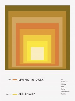 Living in data : a citizen's guide to a better information