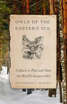 Owls of the eastern ice : a quest to find and save the world's largest owl / Jonathan C. Slaght.