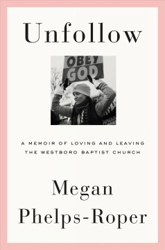 Unfollow : a memoir of loving and leaving the Westboro Baptist Church / Megan Phelps-Roper.