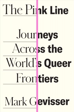 The pink line : journeys across the world's queer frontiers / Mark Gevisser.