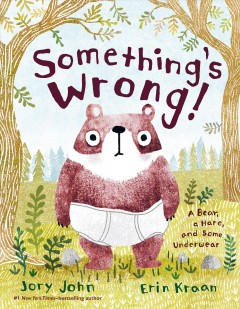 Something's wrong! : a tale of a bear, a hare, and some underwear / Jory John ; pictures by Erin Kraan.