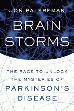 Brain storms the race to unlock the mysteries of Parkinson's disease / Jon Palfreman.