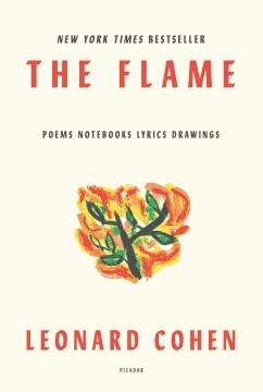 The flame poems, notebooks, lyrics, drawings / Leonard Cohen.
