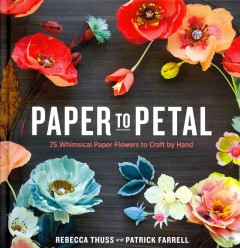 Paper to petal : 75 whimsical paper flower ideas to craft by hand / Rebecca Thuss and Patrick Farrell ; Foreward by Martha Stewart.