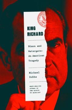 King Richard Nixon and Watergate--an American tragedy / Michael Dobbs.