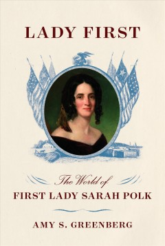 Lady first : the world of first lady Sarah Polk / Amy S. Greenberg.