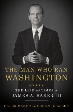 The man who ran Washington : the life and times of James A. Baker III / Peter Baker and Susan Glasser.