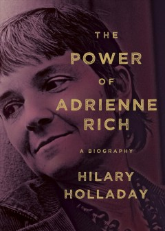 The power of Adrienne Rich : a biography / Hilary Holladay.