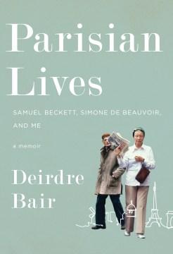 Parisian lives : Samuel Beckett, Simone de Beauvoir, and me : a memoir / Deirdre Bair.