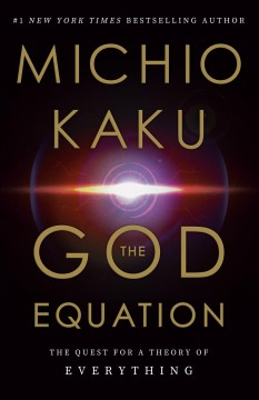 The God equation : the quest for a theory of everything / Dr. Michio Kaku, Professor of Theoretical physics, City University of New York.