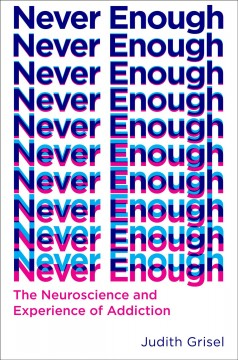 Never enough : the neuroscience and experience of addiction / Judith Grisel.