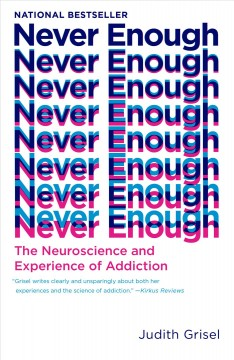 Never enough the neuroscience and experience of addiction / Judith Grisel.