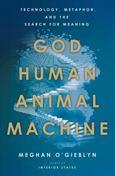 God, Human, Animal, Machine : Technology, Metaphor, and the Search for Meaning