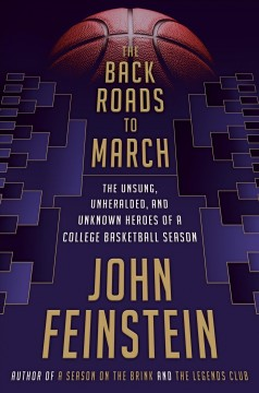 The back roads to March : the unsung, unheralded, and unknown heroes of a college basketball season / by John Feinstein.