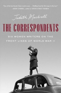 The Correspondents : Six Women Writers on the Front Lines of World War II