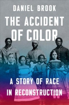 The accident of color : a story of race in Reconstruction / Daniel Brook.