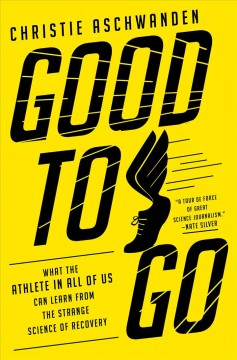 Good to go : what the athlete in all of us can learn from the strange science of recovery / Christie Aschwanden.