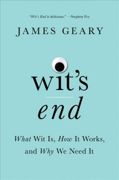 Wit's end : what wit is, how it works, and why we need it / James Geary.