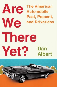 Are We There Yet? : The American Automobile Past, Present, and Driverless