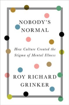 Nobody's normal : how culture created the stigma of mental illness / Roy Richard Grinker.
