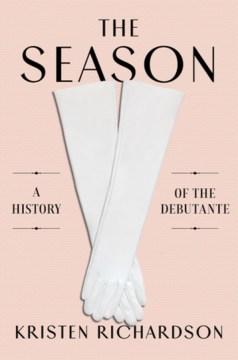 The season : a social history of the debutante / Kristen Richardson.