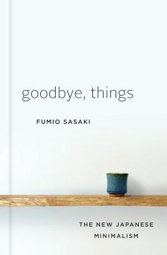 Goodbye, things the new Japanese minimalism / Fumio Sasaki ; translated by Eriko Sugita.