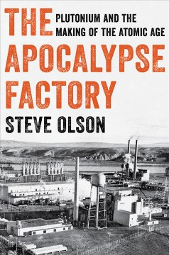 The apocalypse factory : plutonium and the making of the atomic age / Steve Olson.