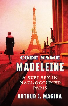 Code name Madeleine : a Sufi spy in Nazi-occupied Paris / Arthur J. Magida.
