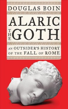 Alaric the Goth : an outsider's history of the fall of Rome / Douglas Boin.