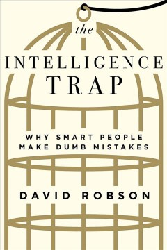 The intelligence trap : why smart people make dumb mistakes / David Robson.