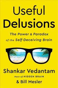 Useful delusions : the power and paradox of the self-deceiving brain / Shankar Vedantam and Bill Mesler.