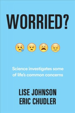 Worried? : an evidence-based investigation of some of life's common concerns / Eric H. Chudler, Lise A. Johnson ; illustrations by Kelly S. Chudler.