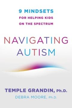 Navigating autism : 9 mindsets for helping kids on the spectrum